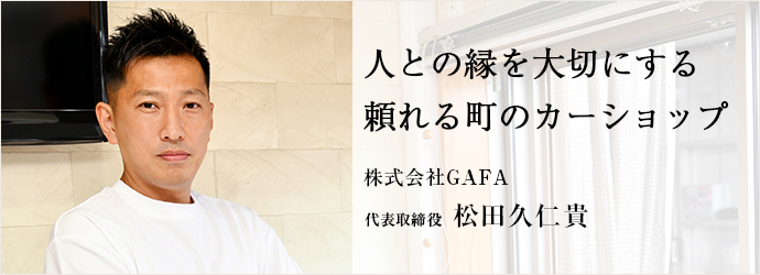 人との縁を大切にする 頼れる町のカーショップ 株式会社GAFA 代表取締役 松田久仁貴