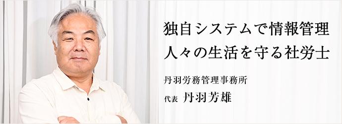 独自システムで情報管理 人々の生活を守る社労士 丹羽労務管理事務所 代表 丹羽芳雄