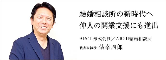 結婚相談所の新時代へ 仲人の開業支援にも進出 ARCH株式会社/ARCH結婚相談所 代表取締役 俵幸四郎