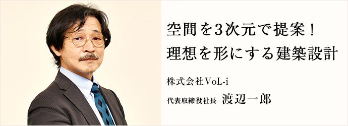 空間を3次元で提案! 理想を形にする建築設計 株式会社VoL-i 代表取締役社長 渡辺一郎