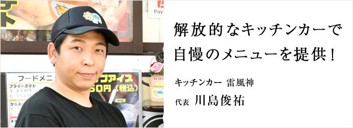 解放的なキッチンカーで 自慢のメニューを提供! キッチンカー 雷風神 代表 川島俊祐