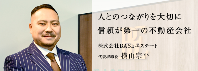 人とのつながりを大切に 信頼が第一の不動産会社 株式会社BASEエステート 代表取締役 横山宗平