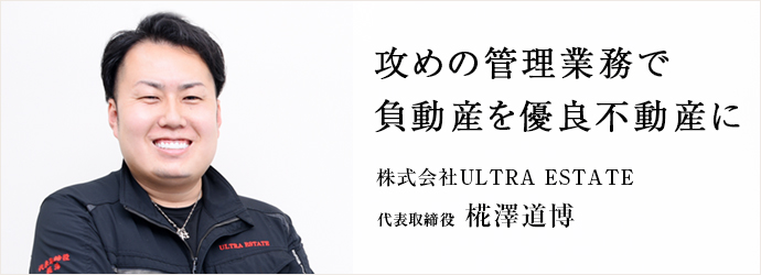 攻めの管理業務で 負動産を優良不動産に 株式会社ULTRA ESTATE 代表取締役 椛澤道博