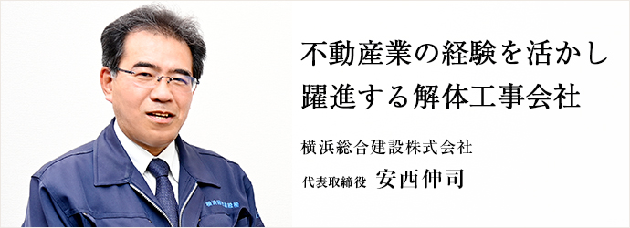 不動産業の経験を活かし 躍進する解体工事会社 横浜総合建設株式会社 代表取締役 安西伸司