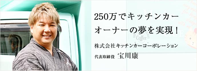 250万でキッチンカー オーナーの夢を実現! 株式会社キッチンカーコーポレーション 代表取締役 宝川康