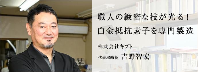 職人の緻密な技が光る! 白金抵抗素子を専門製造 株式会社キプト 代表取締役 吉野智宏