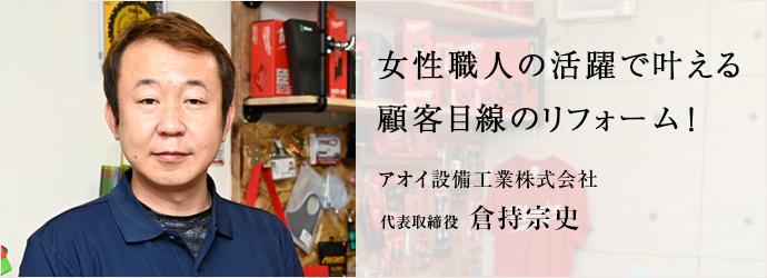女性職人の活躍で叶える 顧客目線のリフォーム! アオイ設備工業株式会社 代表取締役 倉持宗史