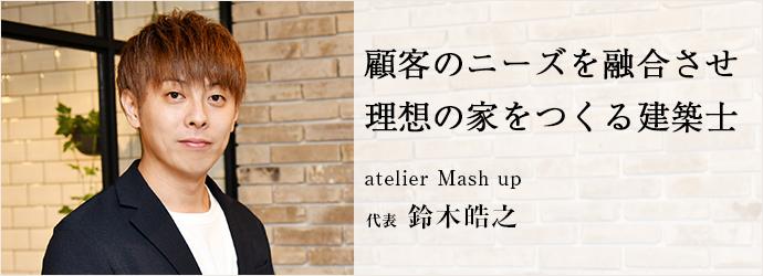顧客のニーズを融合させ 理想の家をつくる建築士 atelier Mash up 代表 鈴木皓之