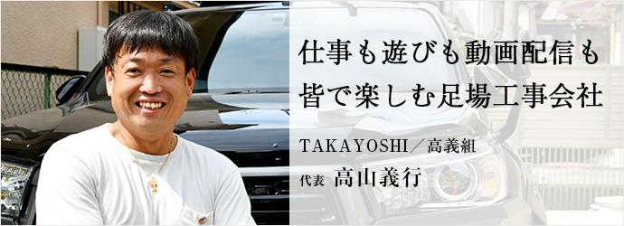 仕事も遊びも動画配信も 皆で楽しむ足場工事会社 TAKAYOSHI/高義組 代表 高山義行