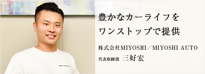 豊かなカーライフを ワンストップで提供 株式会社MIYOSHI/MIYOSHI AUTO 代表取締役 三好宏