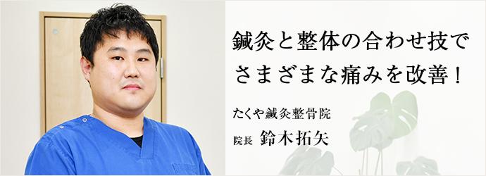 鍼灸と整体の合わせ技で さまざまな痛みを改善! たくや鍼灸整骨院 院長 鈴木拓矢