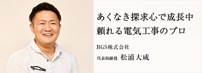 あくなき探求心で成長中 頼れる電気工事のプロ BGS株式会社 代表取締役 松浦大成