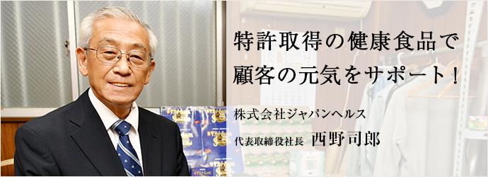 特許取得の健康食品で 顧客の元気をサポート! 株式会社ジャパンヘルス 代表取締役社長 西野司郎