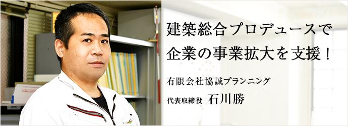建築総合プロデュースで 企業の事業拡大を支援! 有限会社協誠プランニング 代表取締役 石川勝
