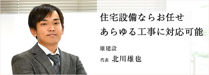 住宅設備ならお任せ あらゆる工事に対応可能 雄建設 代表 北川雄也