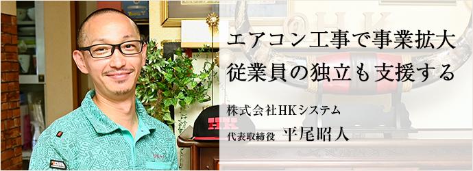エアコン工事で事業拡大 従業員の独立も支援する 株式会社HKシステム 代表取締役 平尾昭人