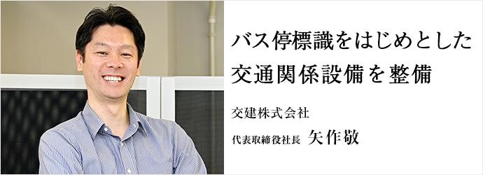 バス停標識をはじめとした 交通関係設備を整備 交建株式会社 代表取締役社長 矢作敬