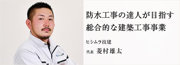 防水工事の達人が目指す 総合的な建築工事事業 ヒシムラ技建 代表 菱村雄太