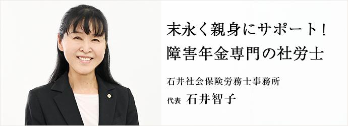 末永く親身にサポート! 障害年金専門の社労士 石井社会保険労務士事務所 代表 石井智子