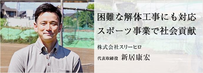 困難な解体工事にも対応 スポーツ事業で社会貢献 株式会社スリーヒロ 代表取締役 新居康宏