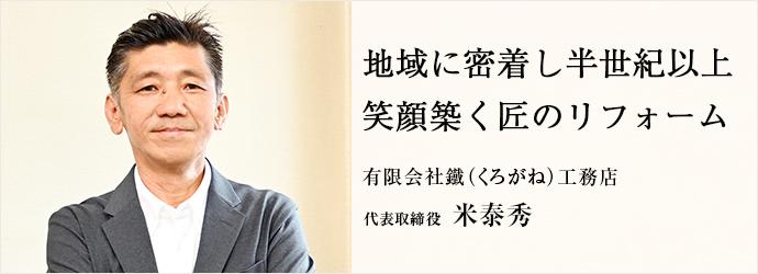 地域に密着し半世紀以上 笑顔築く匠のリフォーム 有限会社 鐵(くろがね)工務店 代表取締役 米泰秀
