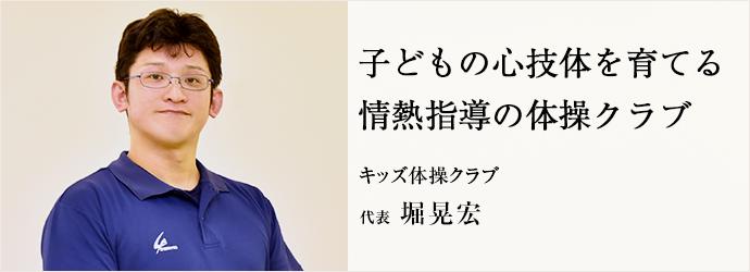 子どもの心技体を育てる 情熱指導の体操クラブ キッズ体操クラブ 代表 堀晃宏