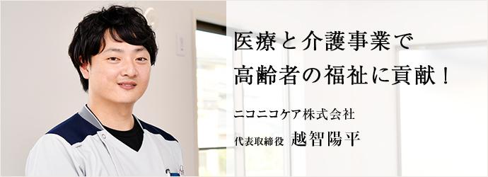 医療と介護事業で 高齢者の福祉に貢献! ニコニコケア株式会社 代表取締役 越智陽平