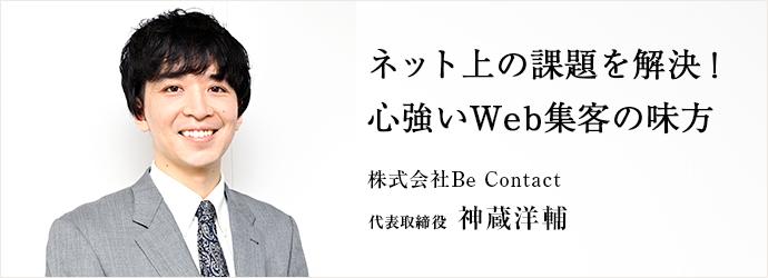 ネット上の課題を解決! 心強いWeb集客の味方 株式会社Be Contact 代表取締役 神蔵洋輔