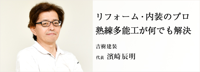 リフォーム・内装のプロ 熟練多能工が何でも解決 吉樹建装 代表 濱崎辰明