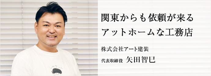 関東からも依頼が来る アットホームな工務店 株式会社アート建装 代表取締役 矢田智巳