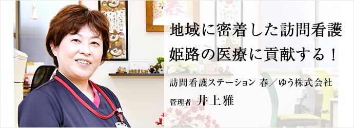 地域に密着した訪問看護 姫路の医療に貢献する! 訪問看護ステーション 春/ゆう株式会社 管理者 井上雅