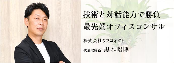 技術と対話能力で勝負 最先端オフィスコンサル 株式会社ラフコネクト 代表取締役 黒木昭博