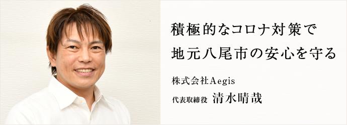 積極的なコロナ対策で 地元八尾市の安心を守る 株式会社Aegis 代表取締役 清水晴哉
