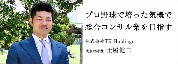 プロ野球で培った気概で 総合コンサル業を目指す 株式会社TK Holdings 代表取締役 土屋健二