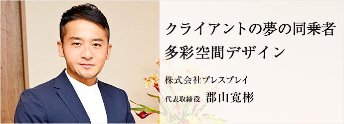 クライアントの夢の同乗者 多彩空間デザイン 株式会社プレスプレイ 代表取締役 郡山寛彬