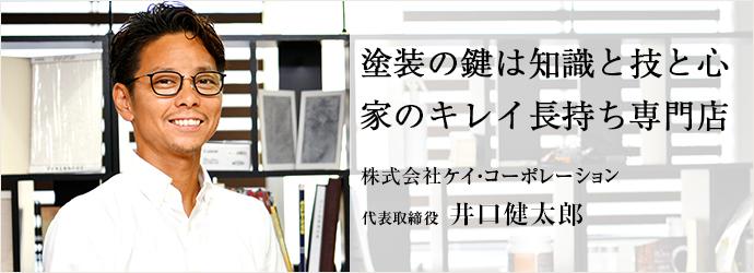 塗装の鍵は知識と技と心 家のキレイ長持ち専門店 株式会社ケイ・コーポレーション 代表取締役 井口健太郎
