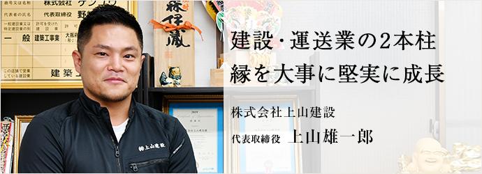 建設・運送業の2本柱 縁を大事に堅実に成長 株式会社上山建設 代表取締役 上山雄一郎