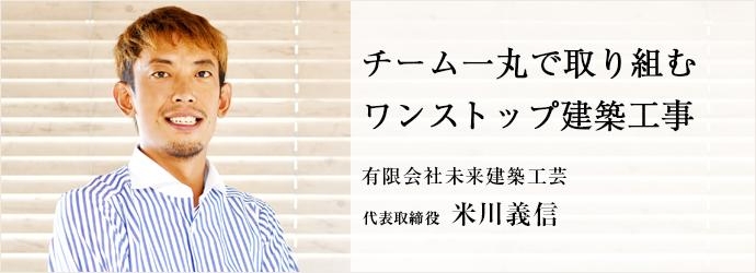 チーム一丸で取り組む ワンストップ建築工事 有限会社未来建築工芸 代表取締役 米川義信