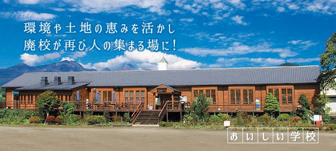 環境や土地の恵みを活かし 廃校が再び人の集まる場に! おいしい学校