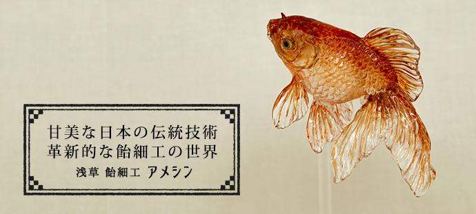 甘美な日本の伝統技術 革新的な飴細工の世界 浅草 飴細工 アメシン
