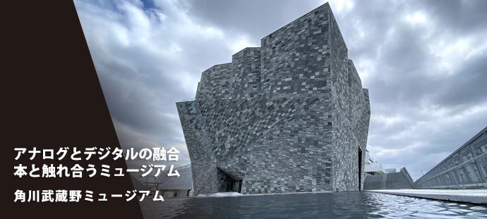 アナログとデジタルの融合 本と触れ合うミュージアム 角川武蔵野ミュージアム
